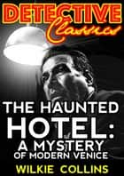 The Haunted Hotel - A Mystery Of Modern Venice eBook by Wilkie Collins