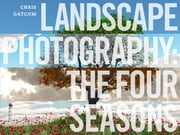 Landscape Photography: The Four Seasons ebook by Chris Gatcum