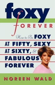 Foxy Forever - How to Be Foxy at Fifty, Sexy at Sixty, and Fabulous Forever ebook by Noreen Wald