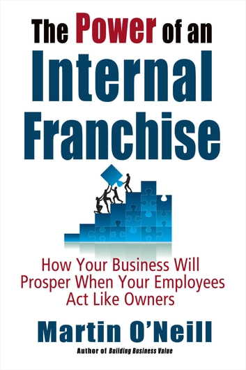 The Power of an Internal Franchise - How Your Business Will Prosper When Your Employees Act Like Owners ebook by Martin O'Neill
