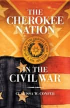 The Cherokee Nation in the Civil War ebook by Clarissa W. Confer