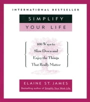 Simplify Your Life - 100 Ways to Slow Down and Enjoy the Things That Really Matter ebook by Elaine St. James