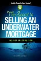 The Secret To Selling An Underwater Mortgage ebook by Teshan Lewis