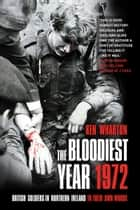 Bloodiest Year - British Soldiers in Northern Ireland, in their Own Words ebook by Ken Wharton