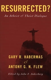 Resurrected? - An Atheist and Theist Dialogue ebook by Habermas,Flew