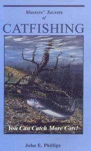 Masters' Secrets of Catfishing - You Can Catch More Cats! ebook by John E. Phillips