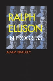 Ralph Ellison in Progress - The Making and Unmaking of One Writer's Great American Novel ebook by Adam Bradley