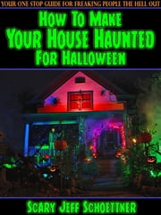 How To Make Your House Haunted For Halloween ebook by Jeff Schoettker