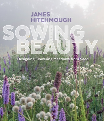 Sowing Beauty - Designing Flowering Meadows from Seed ebook by James Hitchmough