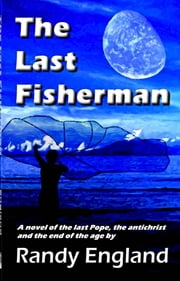 The Last Fisherman: A Novel Of The Last Pope, The Anti-christ And The End Of The Age ebook by Randy England
