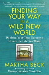 Finding Your Way in a Wild New World - Reclaim Your True Nature to Create the Life You Want ebook by Martha Beck
