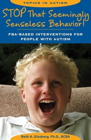 Stop That Seemingly Senseless Behavior! - FBA-based Interventions for People with Autism ebook by Beth A. Glasberg