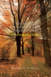 Fulfilling the Life of Grace through Him ebook by Marilyn Overly