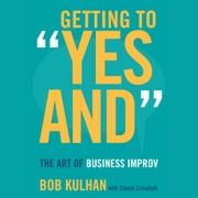 "Getting to ""Yes And"" - The Art of Business Improv audiobook by Bob Kulhan, Chuck Crisafulli"