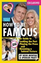 How to Be Famous - Our Guide to Looking the Part, Playing the Press, and Becoming a Tabloid Fixture ebook by Heidi Montag, Spencer Pratt