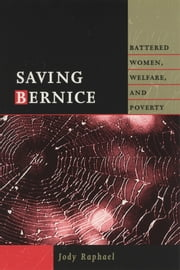 Saving Bernice - Battered Women, Welfare, and Poverty ebook by Jody Raphael