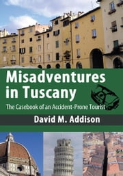 Misadventures in Tuscany - The Casebook of an Accident-Prone Tourist ebook by David M. Addison