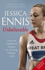 Jessica Ennis: Unbelievable - From My Childhood Dreams To Winning Olympic Gold ebook by Jessica Ennis