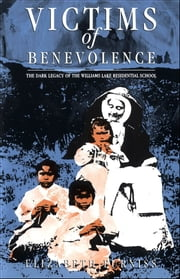 Victims of Benevolence - The Dark Legacy of the Williams Lake Residential School ebook by Elizabeth Furniss