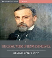 The Classic Works of Henryk Sienkiewicz: Quo Vadis, With Fire and Sword, and 10 Other Novels and Plays (Illustrated Edition) ebook by Henryk Sienkiewicz