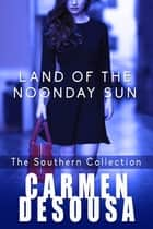 Land of the Noonday Sun - The Southern Collection ebook by Carmen DeSousa