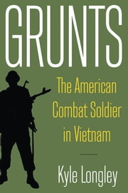 Grunts - The American Combat Soldier in Vietnam ebook by Kyle Longley