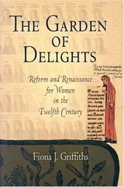 The Garden of Delights - Reform and Renaissance for Women in the Twelfth Century ebook by Fiona J. Griffiths