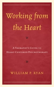 Working from the Heart - A Therapist's Guide to Heart-Centered Psychotherapy ebook by William P. Ryan