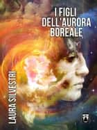 I Figli dell'Aurora Boreale ebook by Laura Silvestri