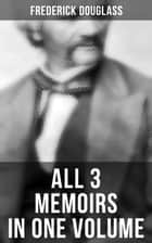 Frederick Douglass: All 3 Memoirs in One Volume - Narrative of the Life of Frederick Douglass, My Bondage and My Freedom & Life and Times of Frederick Douglass ebook by Frederick Douglass