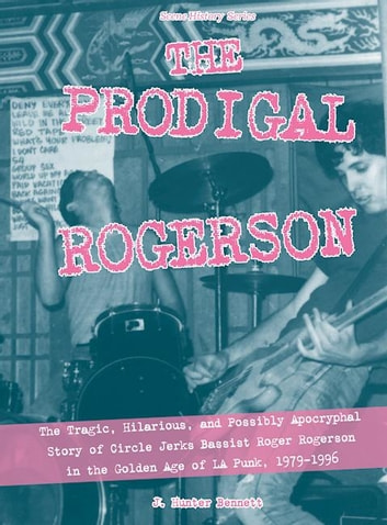The Prodigal Rogerson - The Tragic, Hilarious, and Possibly Apocryphal Story of Circle Jerks Bassist Roger Rogerson in the Golden Age of LA Punk, 1979-1996 ebook by J. Hunter Bennett