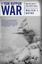 The Yom Kippur War - And the Airlift Strike That Saved Israel ebook by Walter J. Boyne