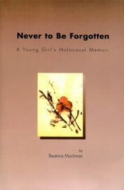 Never to Be Forgotten: A Young Girl's Holocaust Memoir ebook by Beatrice Muchman
