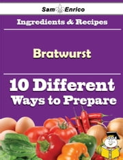10 Ways to Use Bratwurst (Recipe Book) ebook by Silas Bingham,Sam Enrico