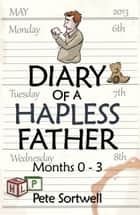 The Diary Of A Hapless Father: months 0-3: Volume 2 (The Diary Of A ... Father) ebook by Pete Sortwell