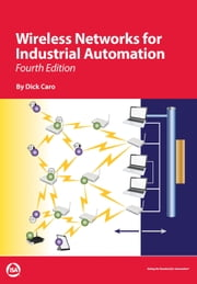 Wireless Networks for Industrial Automation, Fourth Edition ebook by Dick Caro
