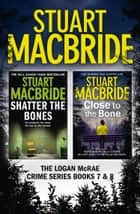 Logan McRae Crime Series Books 7 and 8: Shatter the Bones, Close to the Bone (Logan McRae) ebook by Stuart MacBride