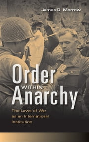 Order within Anarchy - The Laws of War as an International Institution ebook by James D. Morrow