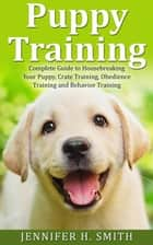 Puppy Training: Complete Guide to Housebreaking Your Puppy, Crate Training, Obedience Training and Behavior Training ebook by Jennifer H. Smith