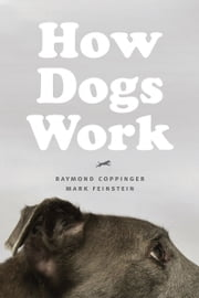 How Dogs Work ebook by Raymond Coppinger, Mark Feinstein, Gordon M. Burghardt