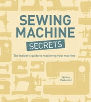 Sewing Machine Secrets - The Insider's Guide to Mastering your Machine ebook by Nicole Vasbinder