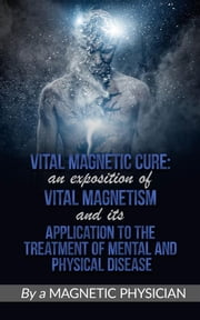Vital Magnetic Cure: An Exposition of Vital Magnetism, and Its Application to the Treatment of Mental and Physical Disease ebook by Magnetic Physician