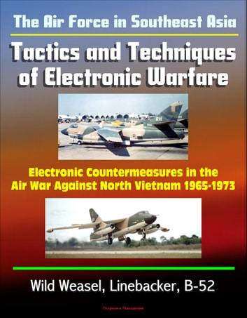The Air Force in Southeast Asia: Tactics and Techniques of Electronic Warfare - Electronic Countermeasures in the Air War Against North Vietnam 1965-1973 - Wild Weasel, Linebacker, B-52 ebook by Progressive Management