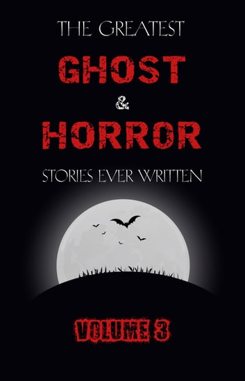 The Greatest Ghost and Horror Stories Ever Written: volume 3 (30 short stories) ebook by E. F. Benson,Ambrose Bierce,Algernon Blackwood,A. M. Burrage,Charles Dickens,Arthur Conan Doyle,Mary E. Wilkins Freeman,Lafcadio Hearn,M. R. James,J. Sheridan Le Fanu,H. P. Lovecraft,Edgar Allan Poe,Vincent O'Sullivan,Mark Twain,Saki,W. F. Harvey,Violet Hunt,E. T. A. Hoffmann,Irvin S. Cobb,O. Henry,Marjorie Bowen,Edith Nesbit,Barry Pain