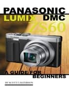 Panasonic Lumix Dmc Zs60: A Guide for Beginners ebook by Scott Casterson