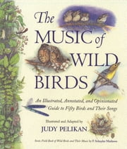 The Music of Wild Birds - An Illustrated, Annotated, and Opinionated Guide to Fifty Birds and Their Songs ebook by F. Schuyler Mathews,Judy Pelikan