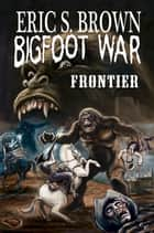 Bigfoot War: Frontier ebook by Eric S. Brown