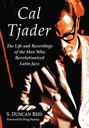 Cal Tjader - The Life and Recordings of the Man Who Revolutionized Latin Jazz ebook by S. Duncan Reid