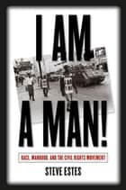 I Am a Man! - Race, Manhood, and the Civil Rights Movement ebook by Steve Estes
