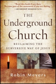 The Underground Church - Reclaiming the Subversive Way of Jesus ebook by Robin Meyers